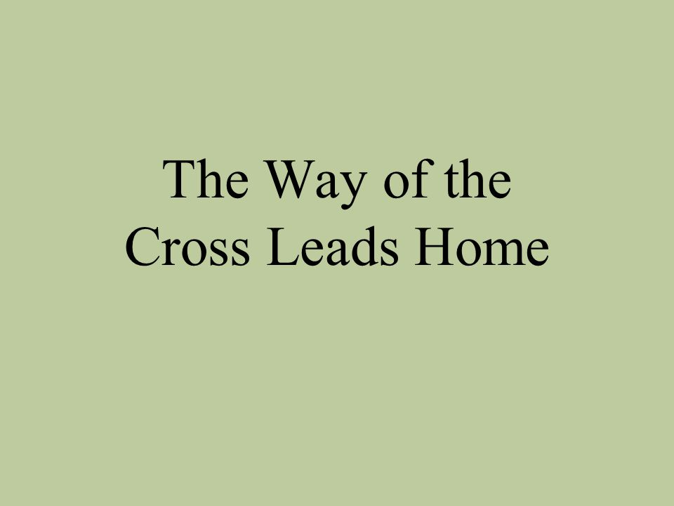 I must needs go home by the way of the Cross, there's no other way but this;