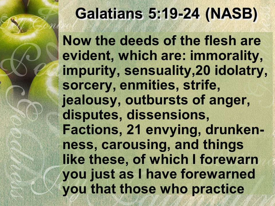 Galatians 5:19-24 (NASB) Galatians 5:19-24 (NASB) Now the deeds of the flesh are evident, which are: immorality, impurity, sensuality,20 idolatry, sor
