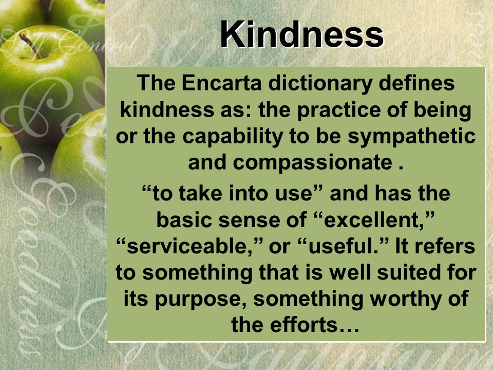 """Kindness The Encarta dictionary defines kindness as: the practice of being or the capability to be sympathetic and compassionate. """"to take into use"""" a"""