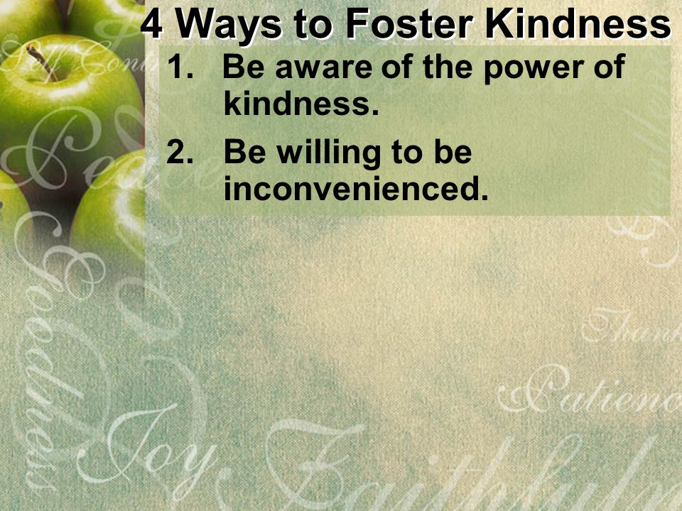 1.Be aware of the power of kindness. 4 Ways to Foster Kindness 2. Be willing to be inconvenienced.