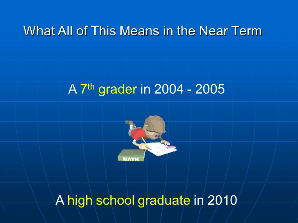 What All of This Means in the Near Term A 7 th grader in 2004 - 2005 A high school graduate in 2010