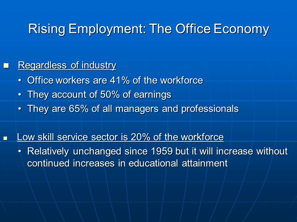 Rising Employment: The Office Economy Regardless of industry Regardless of industry Office workers are 41% of the workforceOffice workers are 41% of the workforce They account of 50% of earningsThey account of 50% of earnings They are 65% of all managers and professionalsThey are 65% of all managers and professionals Low skill service sector is 20% of the workforce Low skill service sector is 20% of the workforce Relatively unchanged since 1959 but it will increase without continued increases in educational attainmentRelatively unchanged since 1959 but it will increase without continued increases in educational attainment