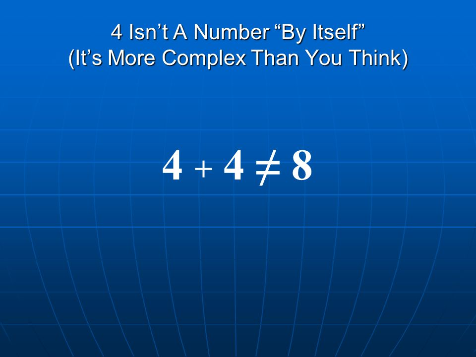 4 Isn't A Number By Itself (It's More Complex Than You Think) 4 + 4 ≠ 8
