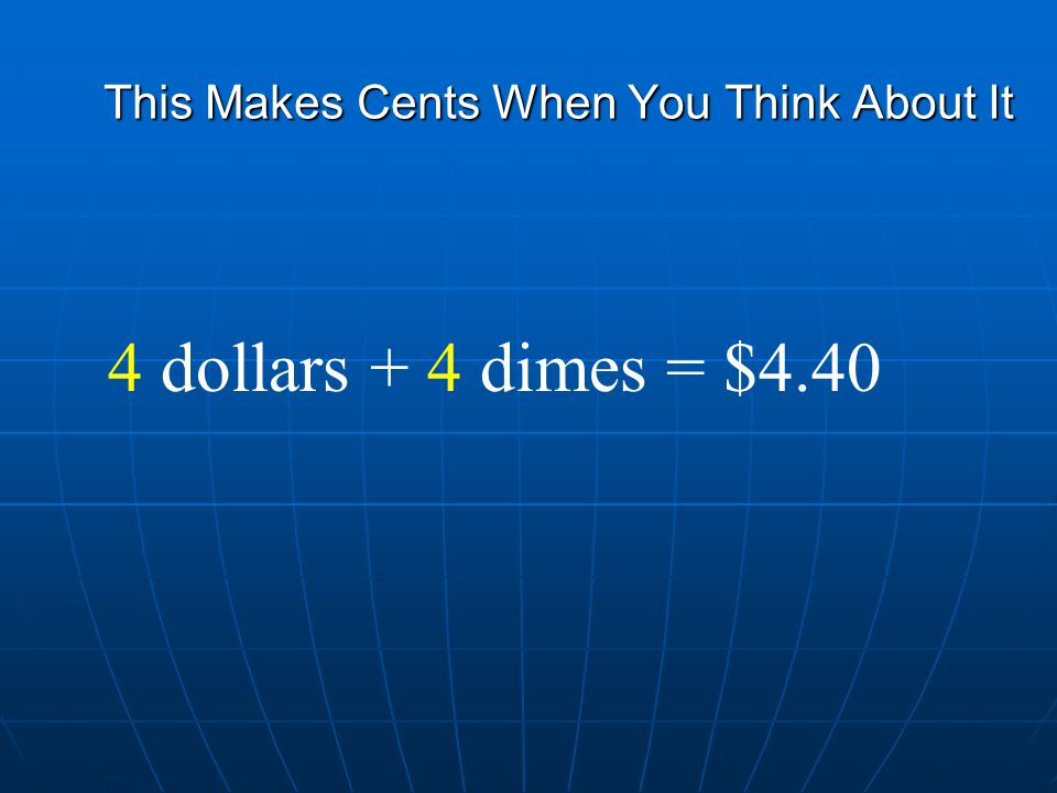 This Makes Cents When You Think About It 4 dollars + 4 dimes = $4.40