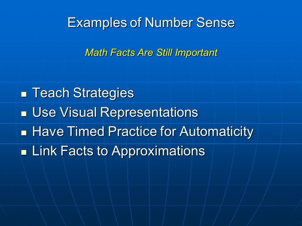 Examples of Number Sense Math Facts Are Still Important Teach Strategies Teach Strategies Use Visual Representations Use Visual Representations Have Timed Practice for Automaticity Have Timed Practice for Automaticity Link Facts to Approximations Link Facts to Approximations