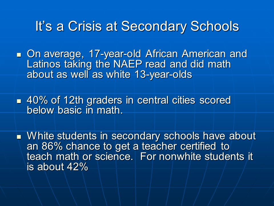 It's a Crisis at Secondary Schools On average, 17-year-old African American and Latinos taking the NAEP read and did math about as well as white 13-year-olds On average, 17-year-old African American and Latinos taking the NAEP read and did math about as well as white 13-year-olds 40% of 12th graders in central cities scored below basic in math.