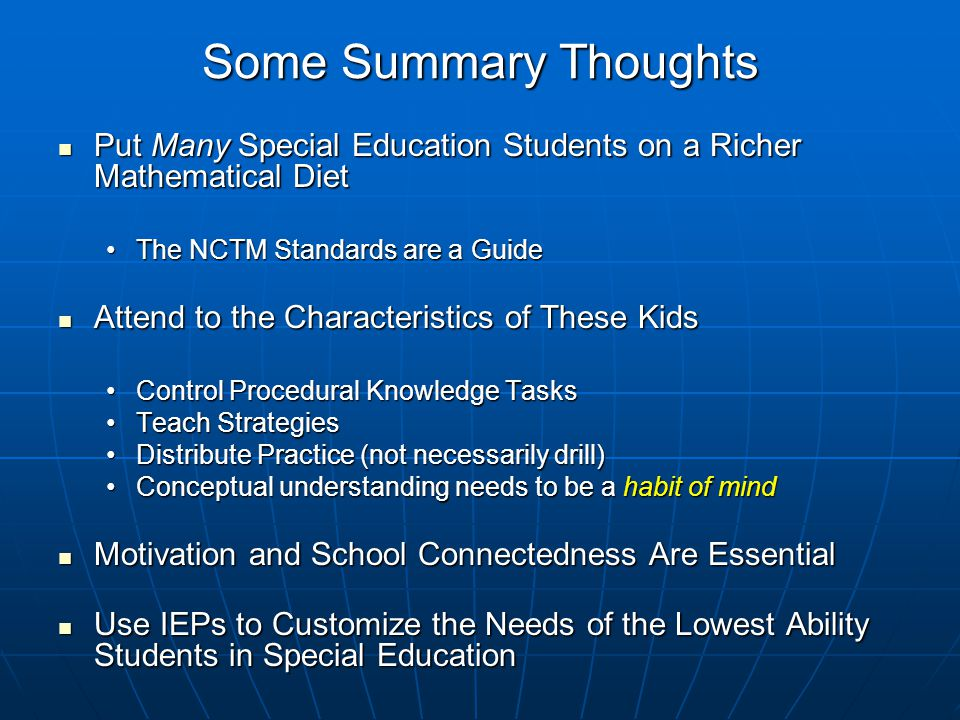 Some Summary Thoughts Put Many Special Education Students on a Richer Mathematical Diet Put Many Special Education Students on a Richer Mathematical Diet The NCTM Standards are a GuideThe NCTM Standards are a Guide Attend to the Characteristics of These Kids Attend to the Characteristics of These Kids Control Procedural Knowledge TasksControl Procedural Knowledge Tasks Teach StrategiesTeach Strategies Distribute Practice (not necessarily drill)Distribute Practice (not necessarily drill) Conceptual understanding needs to be a habit of mindConceptual understanding needs to be a habit of mind Motivation and School Connectedness Are Essential Motivation and School Connectedness Are Essential Use IEPs to Customize the Needs of the Lowest Ability Students in Special Education Use IEPs to Customize the Needs of the Lowest Ability Students in Special Education