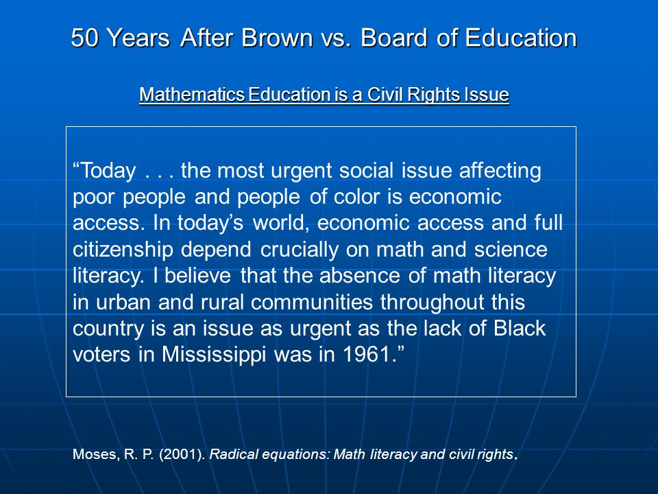 50 Years After Brown vs. Board of Education Mathematics Education is a Civil Rights Issue Today...