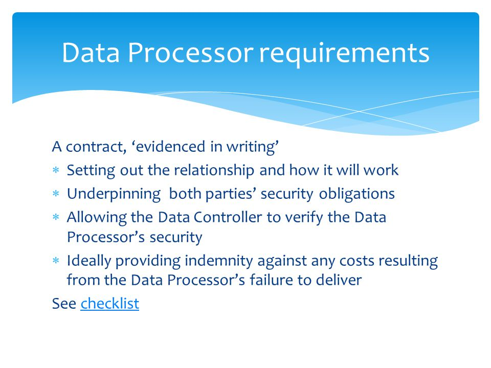 Data Processor requirements A contract, 'evidenced in writing'  Setting out the relationship and how it will work  Underpinning both parties' security obligations  Allowing the Data Controller to verify the Data Processor's security  Ideally providing indemnity against any costs resulting from the Data Processor's failure to deliver See checklistchecklist