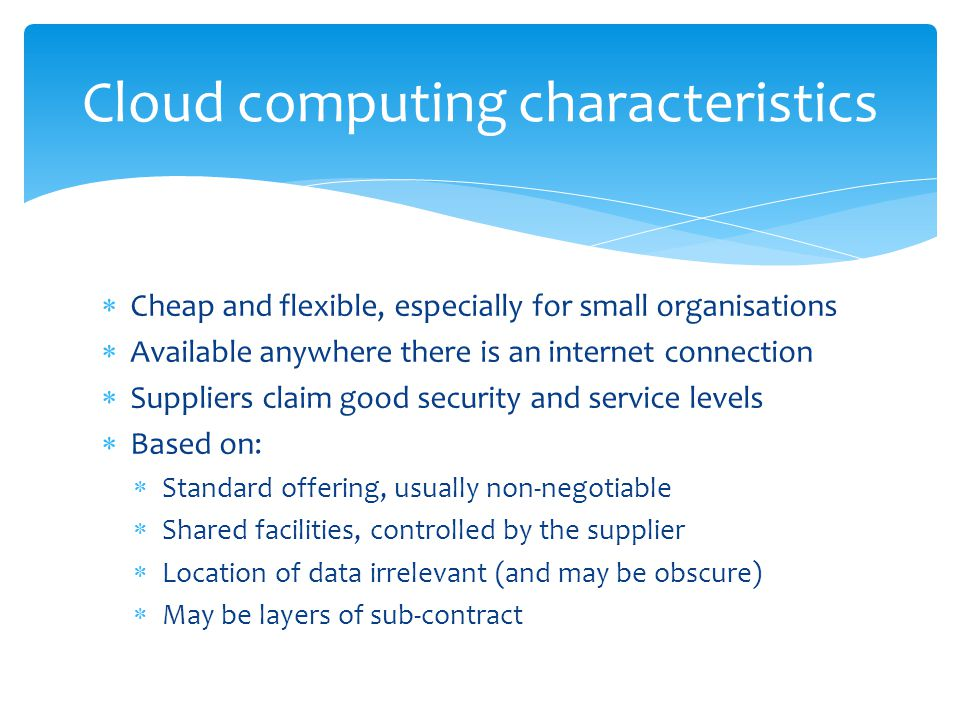 Cloud computing characteristics  Cheap and flexible, especially for small organisations  Available anywhere there is an internet connection  Suppliers claim good security and service levels  Based on:  Standard offering, usually non-negotiable  Shared facilities, controlled by the supplier  Location of data irrelevant (and may be obscure)  May be layers of sub-contract