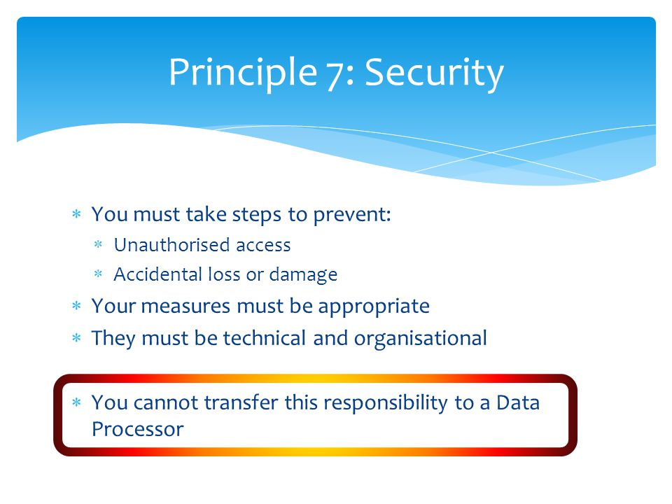Principle 7: Security  You must take steps to prevent:  Unauthorised access  Accidental loss or damage  Your measures must be appropriate  They must be technical and organisational  You cannot transfer this responsibility to a Data Processor