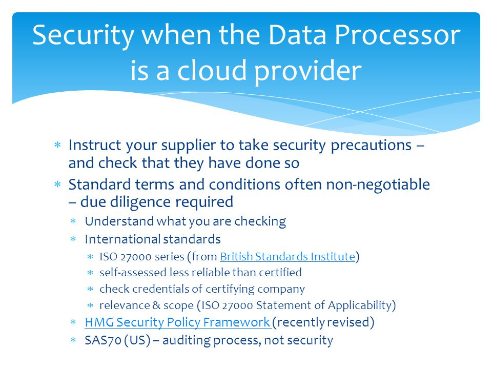 Security when the Data Processor is a cloud provider  Instruct your supplier to take security precautions – and check that they have done so  Standard terms and conditions often non-negotiable – due diligence required  Understand what you are checking  International standards  ISO 27000 series (from British Standards Institute)British Standards Institute  self-assessed less reliable than certified  check credentials of certifying company  relevance & scope (ISO 27000 Statement of Applicability)  HMG Security Policy Framework (recently revised) HMG Security Policy Framework  SAS70 (US) – auditing process, not security
