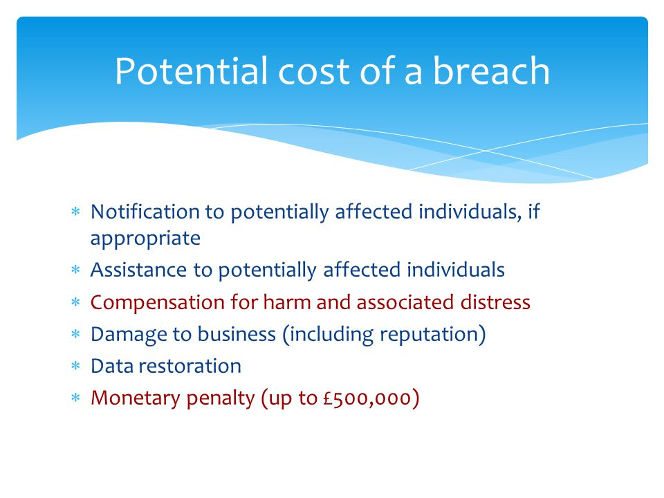 Potential cost of a breach  Notification to potentially affected individuals, if appropriate  Assistance to potentially affected individuals  Compensation for harm and associated distress  Damage to business (including reputation)  Data restoration  Monetary penalty (up to £500,000)
