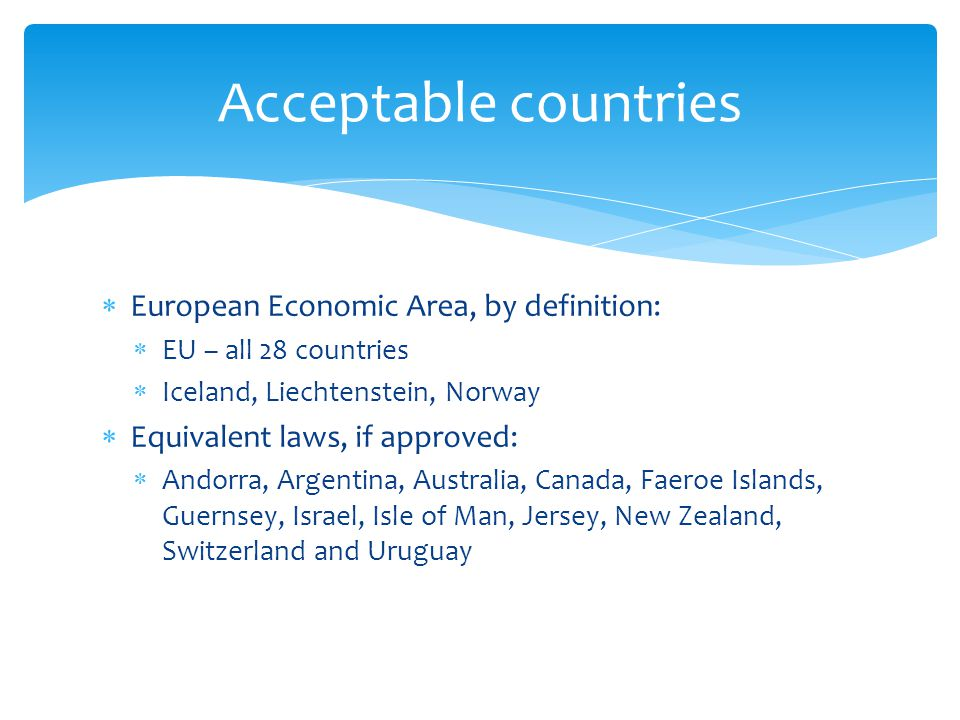 Acceptable countries  European Economic Area, by definition:  EU – all 28 countries  Iceland, Liechtenstein, Norway  Equivalent laws, if approved:  Andorra, Argentina, Australia, Canada, Faeroe Islands, Guernsey, Israel, Isle of Man, Jersey, New Zealand, Switzerland and Uruguay