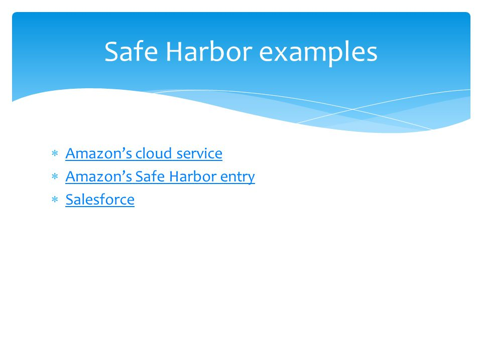 Safe Harbor examples  Amazon's cloud service Amazon's cloud service  Amazon's Safe Harbor entry Amazon's Safe Harbor entry  Salesforce Salesforce