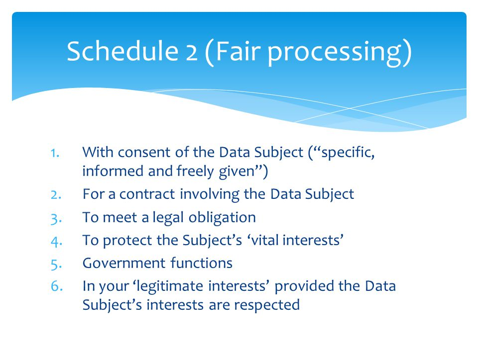 Schedule 2 (Fair processing) 1.With consent of the Data Subject ( specific, informed and freely given ) 2.For a contract involving the Data Subject 3.To meet a legal obligation 4.To protect the Subject's 'vital interests' 5.Government functions 6.In your 'legitimate interests' provided the Data Subject's interests are respected
