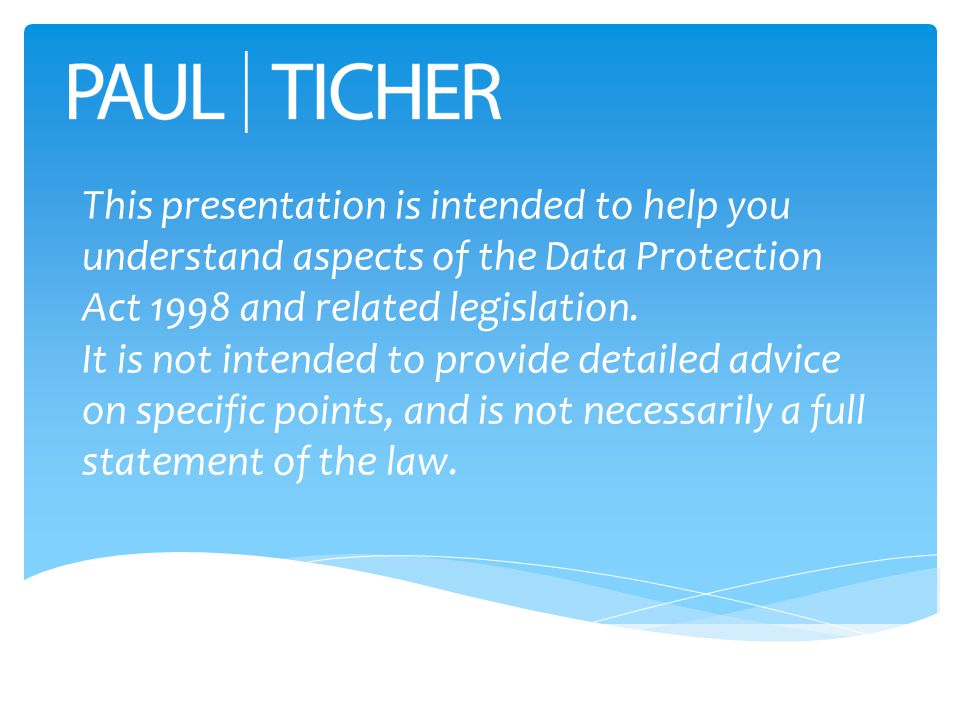 This presentation is intended to help you understand aspects of the Data Protection Act 1998 and related legislation.