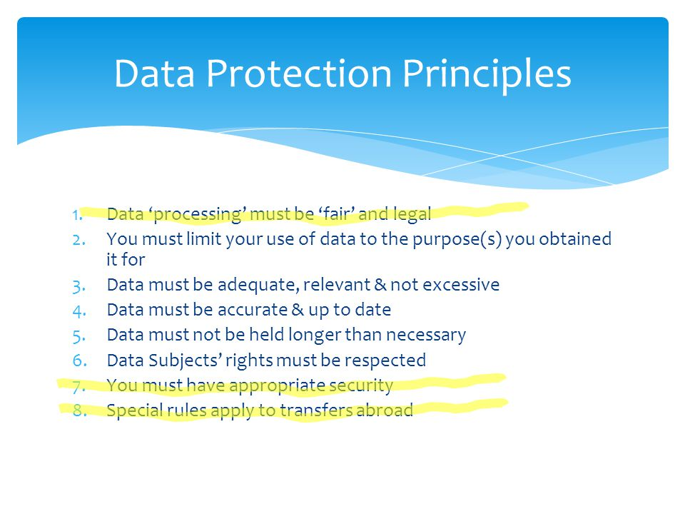 Data Protection Principles 1.Data 'processing' must be 'fair' and legal 2.You must limit your use of data to the purpose(s) you obtained it for 3.Data must be adequate, relevant & not excessive 4.Data must be accurate & up to date 5.Data must not be held longer than necessary 6.Data Subjects' rights must be respected 7.You must have appropriate security 8.Special rules apply to transfers abroad