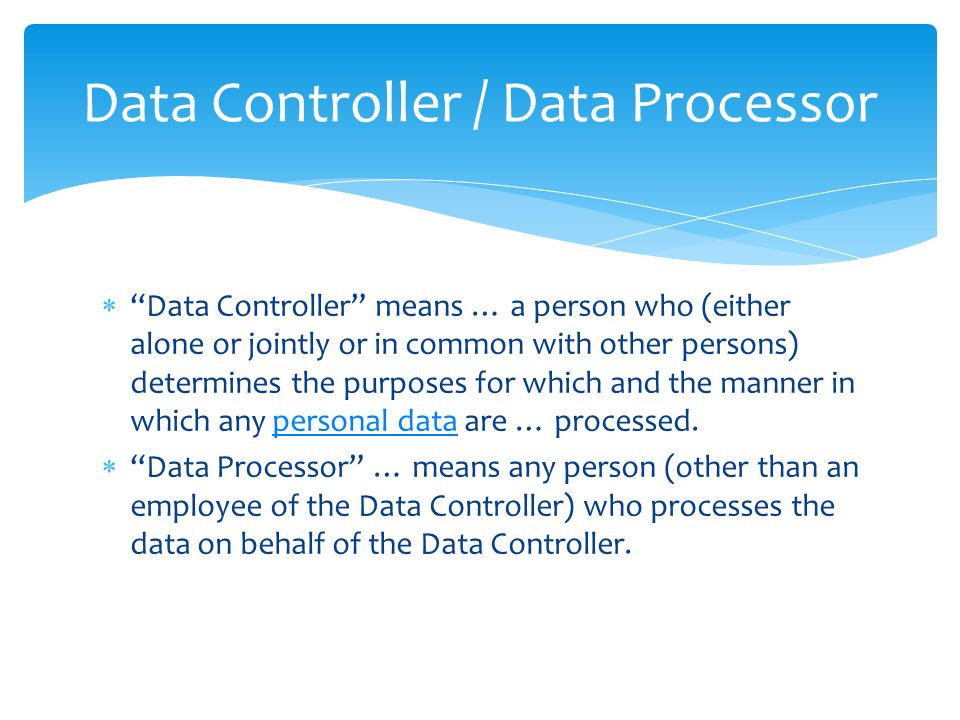 Data Controller / Data Processor  Data Controller means … a person who (either alone or jointly or in common with other persons) determines the purposes for which and the manner in which any personal data are … processed.personal data  Data Processor … means any person (other than an employee of the Data Controller) who processes the data on behalf of the Data Controller.