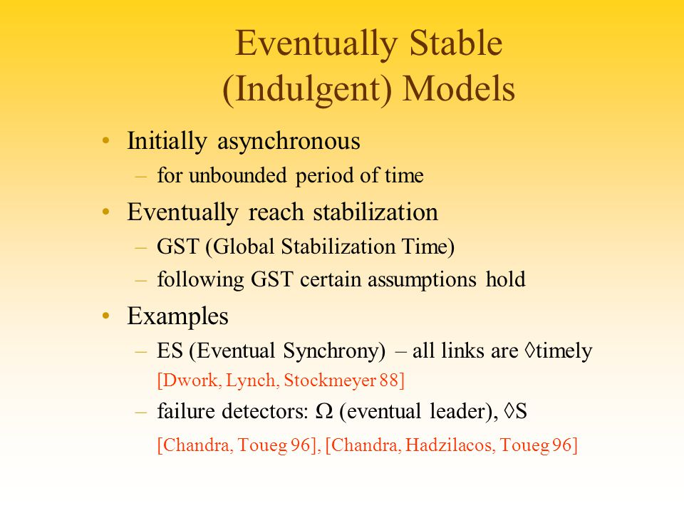 Eventually Stable (Indulgent) Models Initially asynchronous –for unbounded period of time Eventually reach stabilization –GST (Global Stabilization Time) –following GST certain assumptions hold Examples –ES (Eventual Synchrony) – all links are ◊timely [Dwork, Lynch, Stockmeyer 88] –failure detectors:  (eventual leader), ◊S [Chandra, Toueg 96], [Chandra, Hadzilacos, Toueg 96]