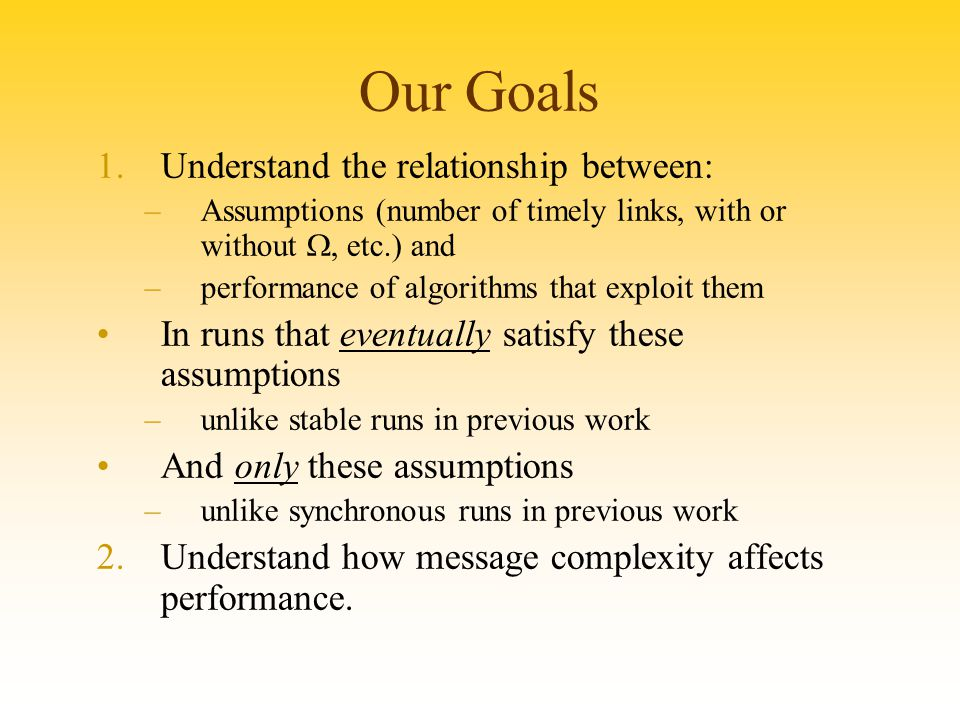 Our Goals 1.Understand the relationship between: –Assumptions (number of timely links, with or without , etc.) and –performance of algorithms that exploit them In runs that eventually satisfy these assumptions –unlike stable runs in previous work And only these assumptions –unlike synchronous runs in previous work 2.Understand how message complexity affects performance.
