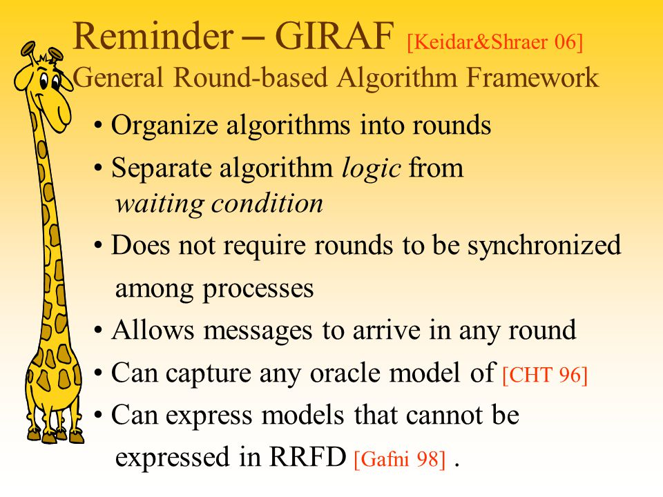 Reminder – GIRAF [Keidar&Shraer 06] General Round-based Algorithm Framework Organize algorithms into rounds Separate algorithm logic from waiting condition Does not require rounds to be synchronized among processes Allows messages to arrive in any round Can capture any oracle model of [CHT 96] Can express models that cannot be expressed in RRFD [Gafni 98].