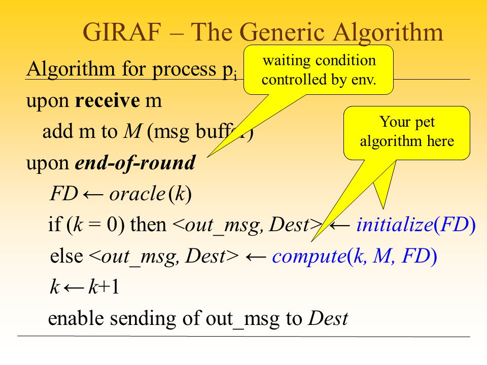 Algorithm for process p i upon receive m add m to M (msg buffer) upon end-of-round FD ← oracle (k) if (k = 0) then ← initialize(FD) else ← compute(k, M, FD) k ← k+1 enable sending of out_msg to Dest waiting condition controlled by env.