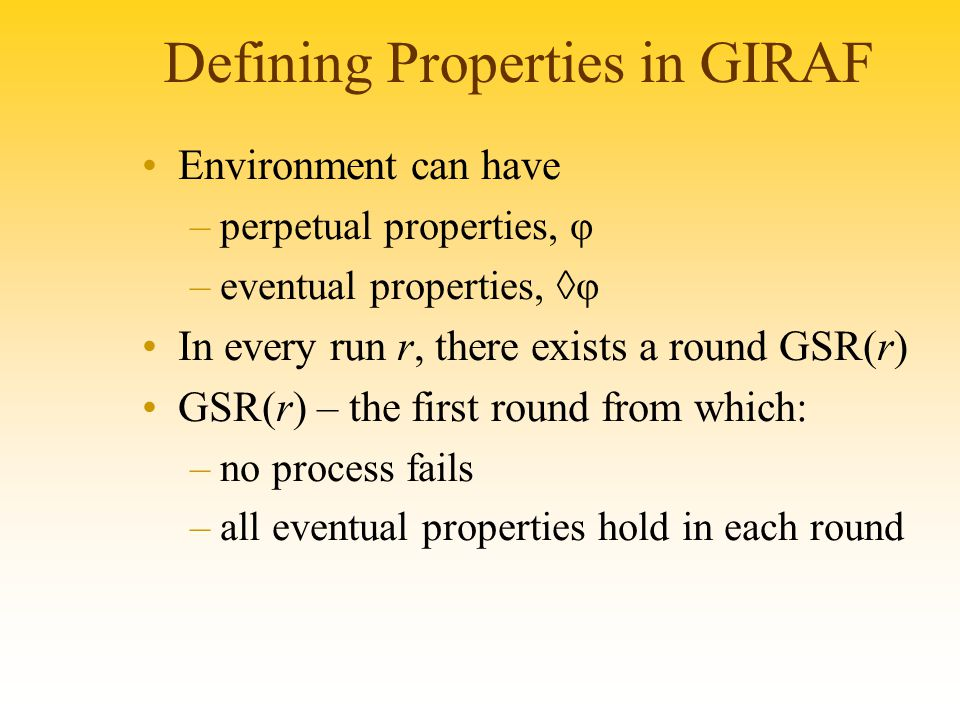 Defining Properties in GIRAF Environment can have –perpetual properties, φ –eventual properties, ◊φ In every run r, there exists a round GSR(r) GSR(r) – the first round from which: –no process fails –all eventual properties hold in each round