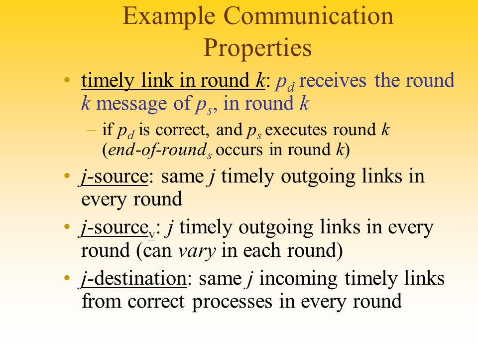 Example Communication Properties timely link in round k: p d receives the round k message of p s, in round k –if p d is correct, and p s executes round k (end-of-round s occurs in round k) j-source: same j timely outgoing links in every round j-source v : j timely outgoing links in every round (can vary in each round) j-destination: same j incoming timely links from correct processes in every round