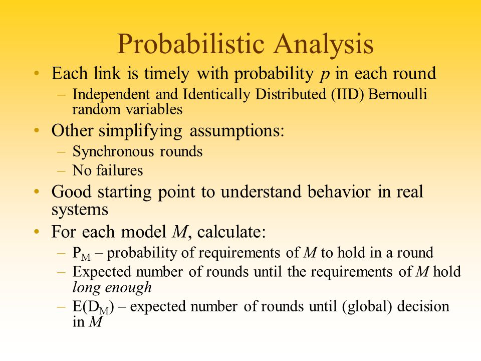 Probabilistic Analysis Each link is timely with probability p in each round –Independent and Identically Distributed (IID) Bernoulli random variables Other simplifying assumptions: –Synchronous rounds –No failures Good starting point to understand behavior in real systems For each model M, calculate: –P M – probability of requirements of M to hold in a round –Expected number of rounds until the requirements of M hold long enough –E(D M ) – expected number of rounds until (global) decision in M