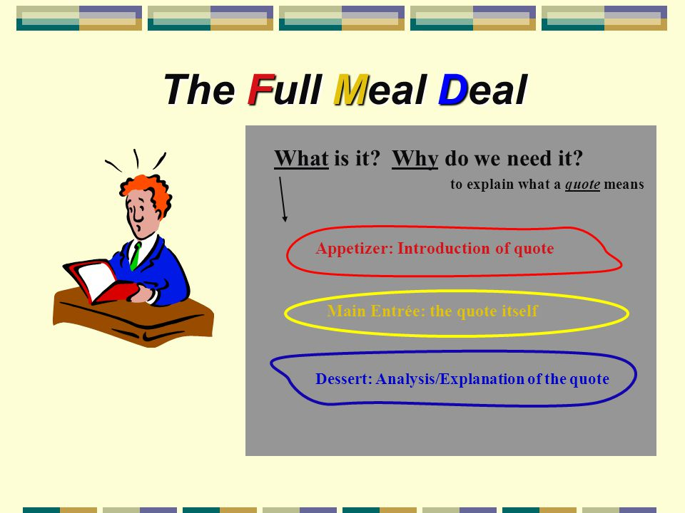 The Full Meal Deal Appetizer: Introduction of quote Main Entrée: the quote itself Dessert: Analysis/Explanation of the quote What is it? Why do we nee