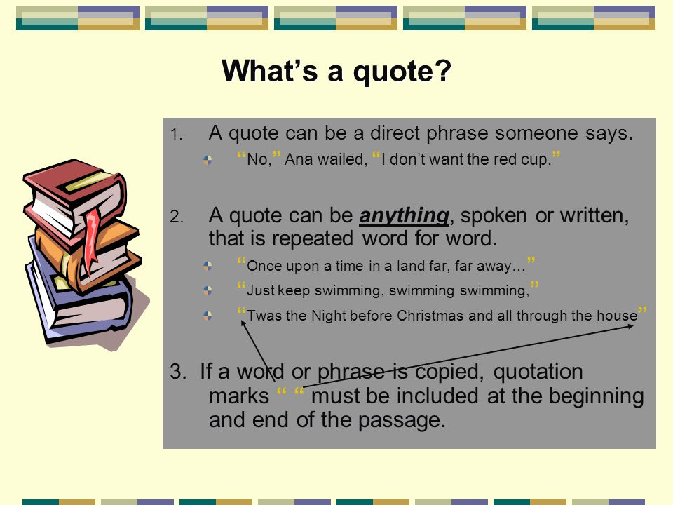 "What's a quote? 1. A quote can be a direct phrase someone says. "" No, "" Ana wailed, "" I don't want the red cup. "" 2. A quote can be anything, spoken o"