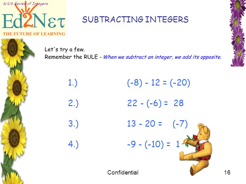 Confidential16 6/1/6 Review of Integers 1.)(-8) - 12 = (-20) 2.)22 - (-6) = 28 3.)13 - 20 = (-7) 4.)-9 - (-10) = 1 SUBTRACTING INTEGERS