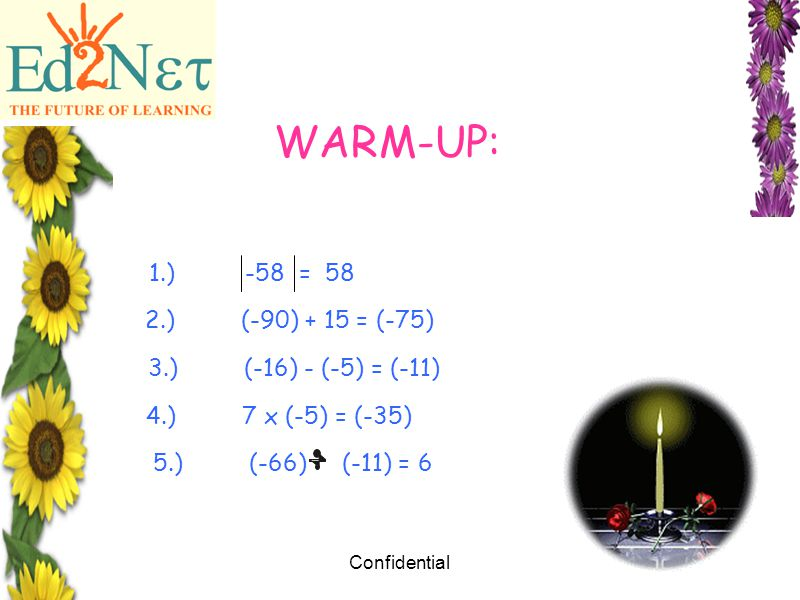 Confidential2 WARM-UP: 1.)-58 = 58 2.)(-90) + 15 = (-75) 3.)(-16) - (-5) = (-11) 4.)7 x (-5) = (-35) 5.) (-66)(-11) = 6