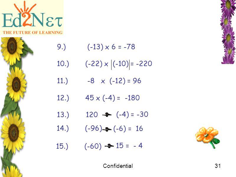Confidential31 9.) (-13) x 6 = -78 10.)(-22) x (-10) = -220 11.) -8 x (-12) = 96 12.)45 x (-4) = -180 13.) 120 (-4) = -30 14.) (-96) (-6) = 16 15.) (-60) 15 = - 4