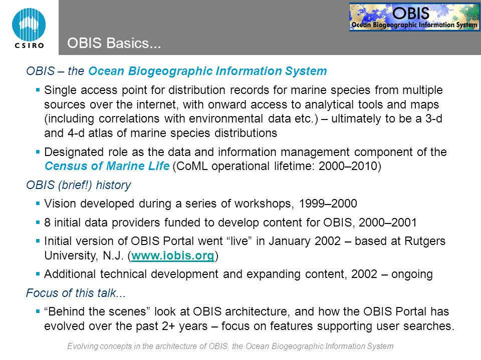 Evolving concepts in the architecture of OBIS, the Ocean Biogeographic Information System OBIS Version 1 (Jan 2002–Feb 2004) data provider 1 (etc.) Mapping tool 3 Mapping tool 2 OBIS Portal C-squares mapper 2: retrieve matching data = custom database wrapper www user 2 www user 3 (etc.) www user 1 data provider 2 data provider 3 1: submit search request 3 (optional): pass to 3 rd party tools for mapping, etc.