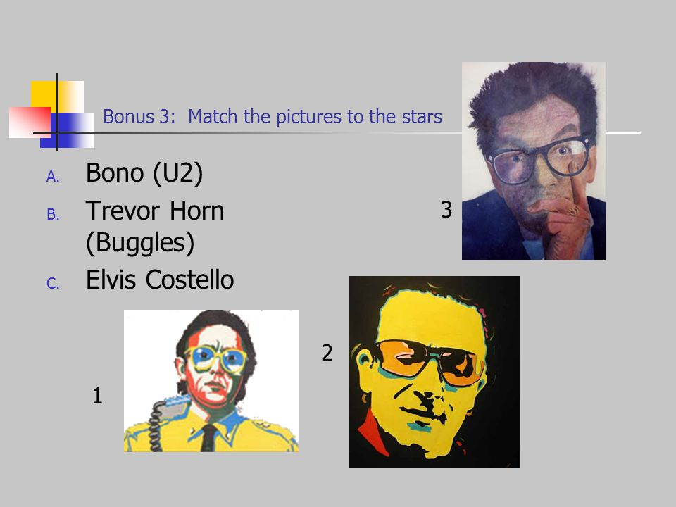 Bonus 3: Match the pictures to the stars A. Bono (U2) B.