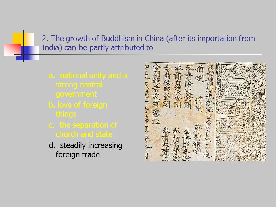 2. The growth of Buddhism in China (after its importation from India) can be partly attributed to a. national unity and a strong central government b.
