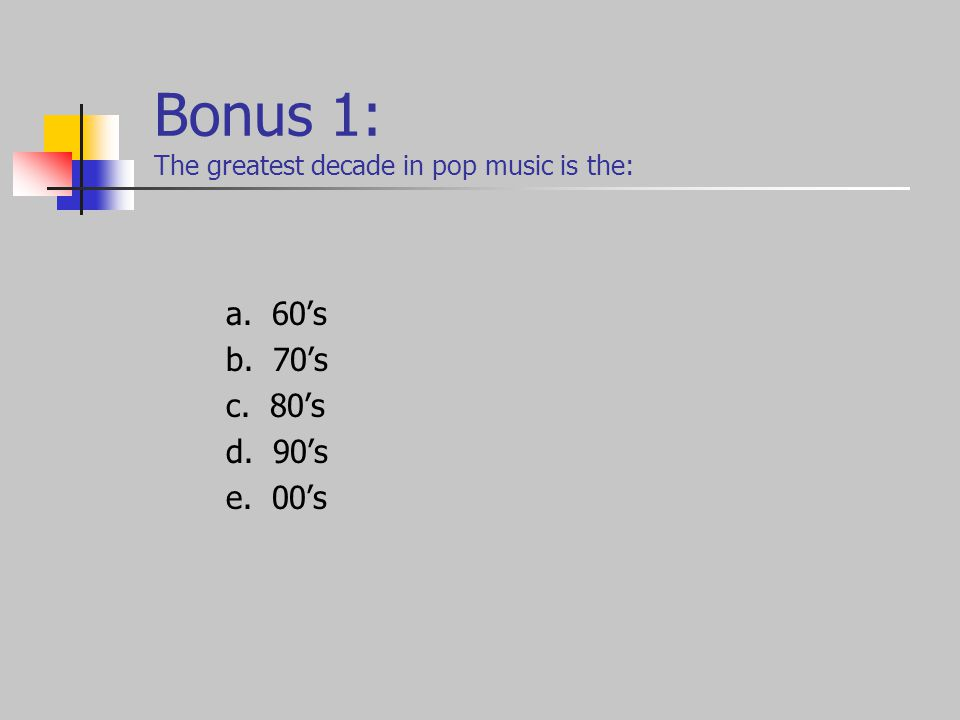 Bonus 1: The greatest decade in pop music is the: a. 60's b. 70's c. 80's d. 90's e. 00's