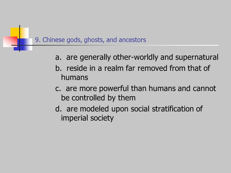 9. Chinese gods, ghosts, and ancestors a. are generally other-worldly and supernatural b.