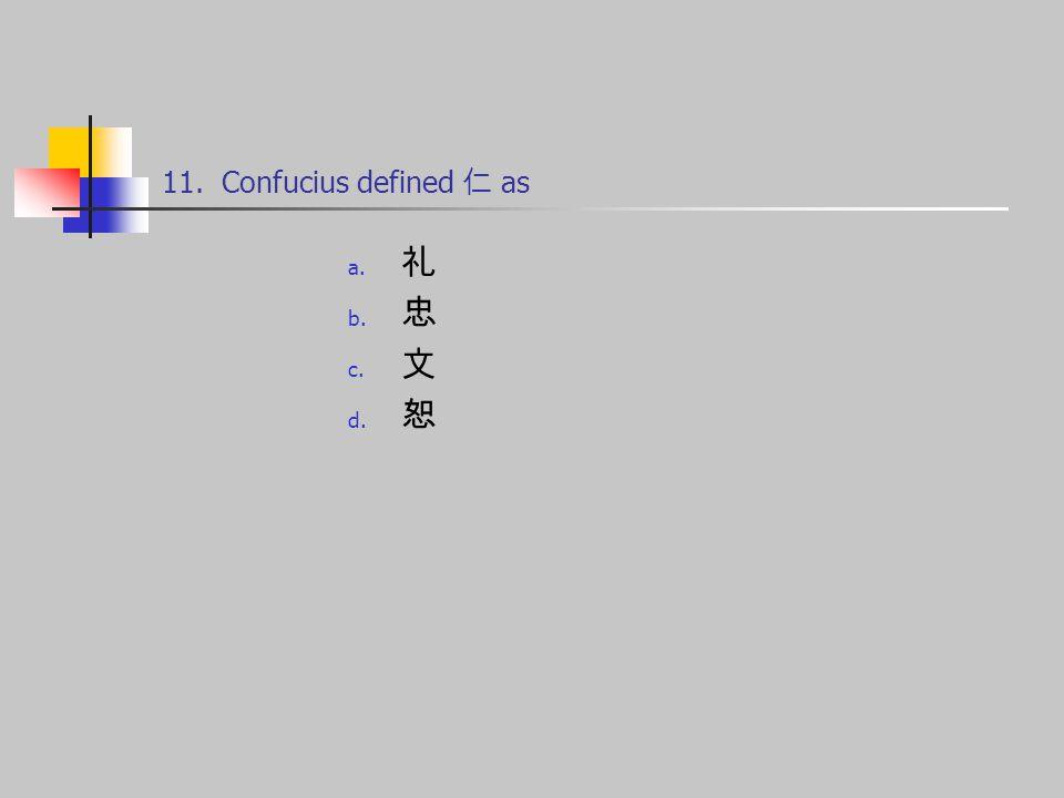 11. Confucius defined 仁 as a. 礼 b. 忠 c. 文 d. 恕