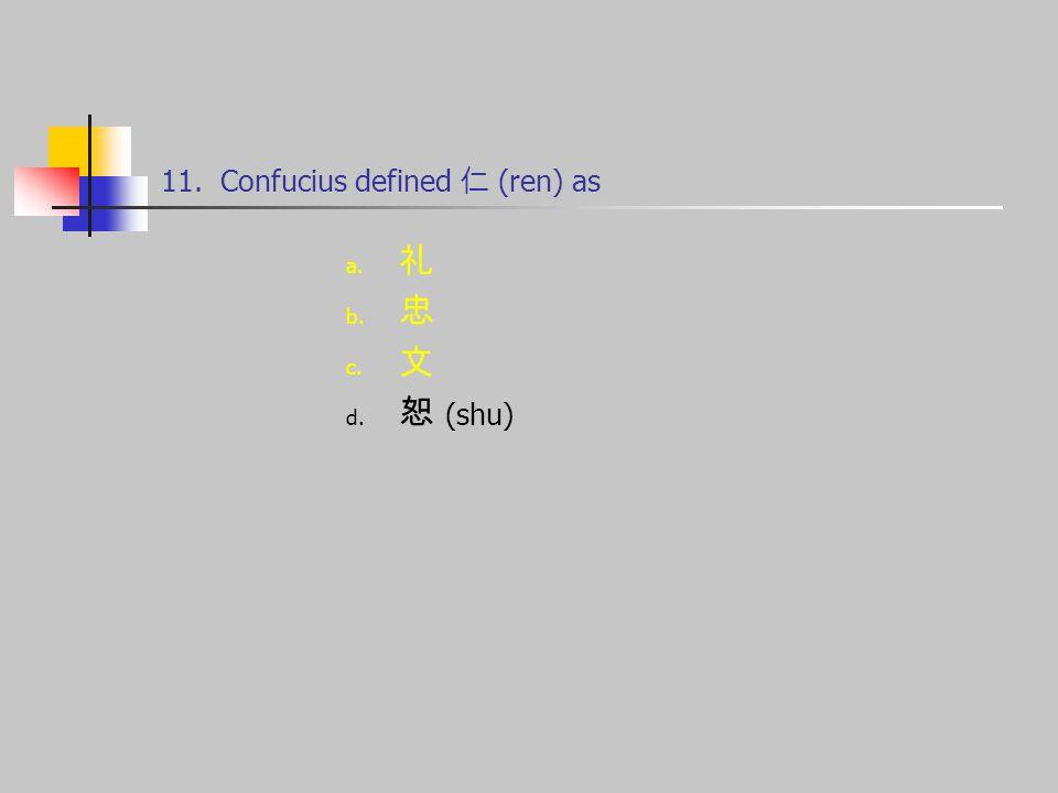 11. Confucius defined 仁 (ren) as a. 礼 b. 忠 c. 文 d. 恕 (shu)