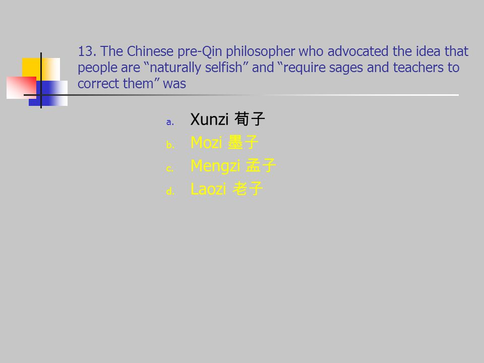 "13. The Chinese pre-Qin philosopher who advocated the idea that people are ""naturally selfish"" and ""require sages and teachers to correct them"" was a."