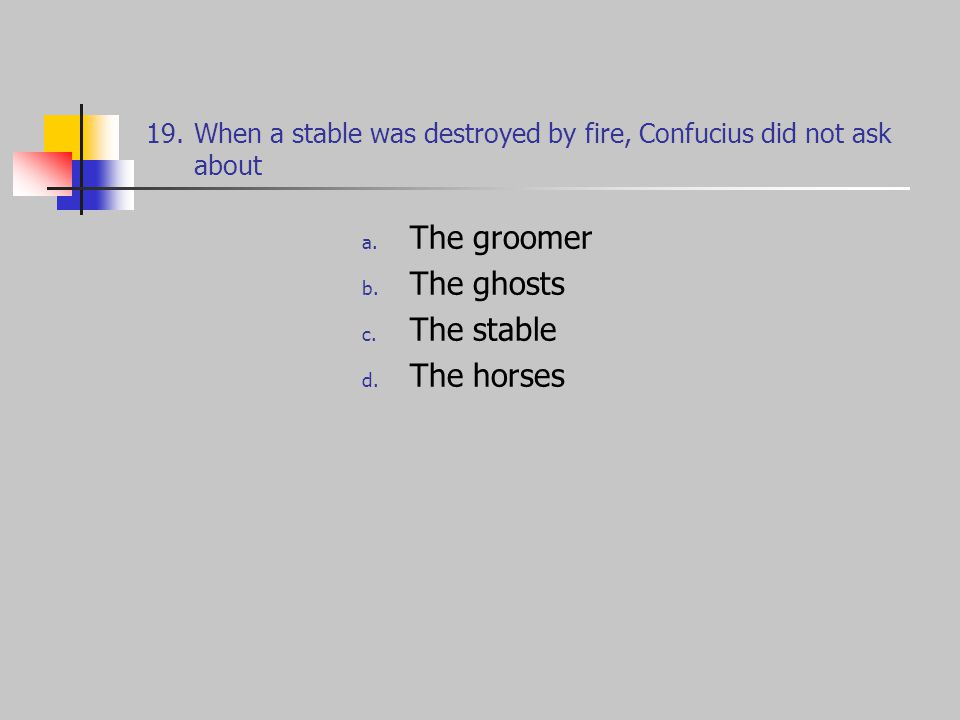 19.When a stable was destroyed by fire, Confucius did not ask about a.