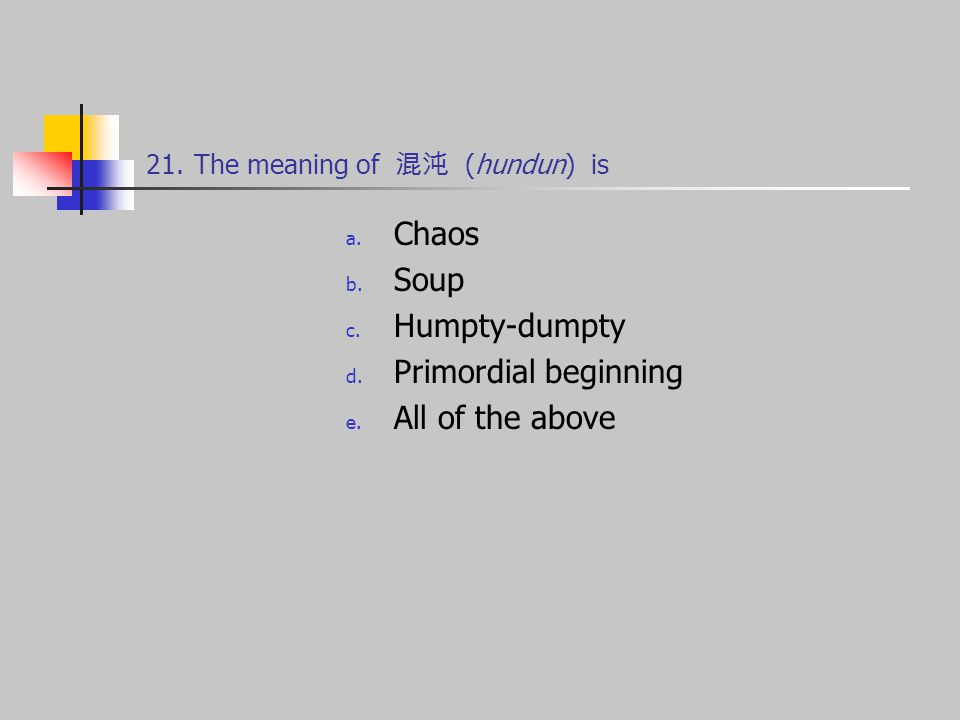 21.The meaning of 混沌 (hundun) is a. Chaos b. Soup c.