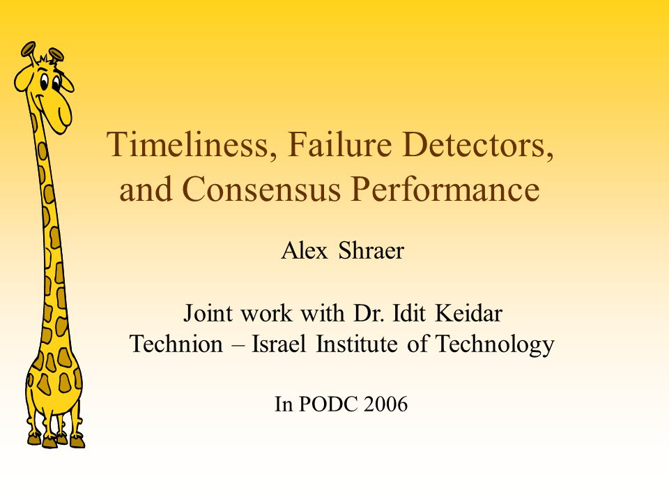 Timeliness, Failure Detectors, and Consensus Performance Alex Shraer Joint work with Dr. Idit Keidar Technion – Israel Institute of Technology In PODC