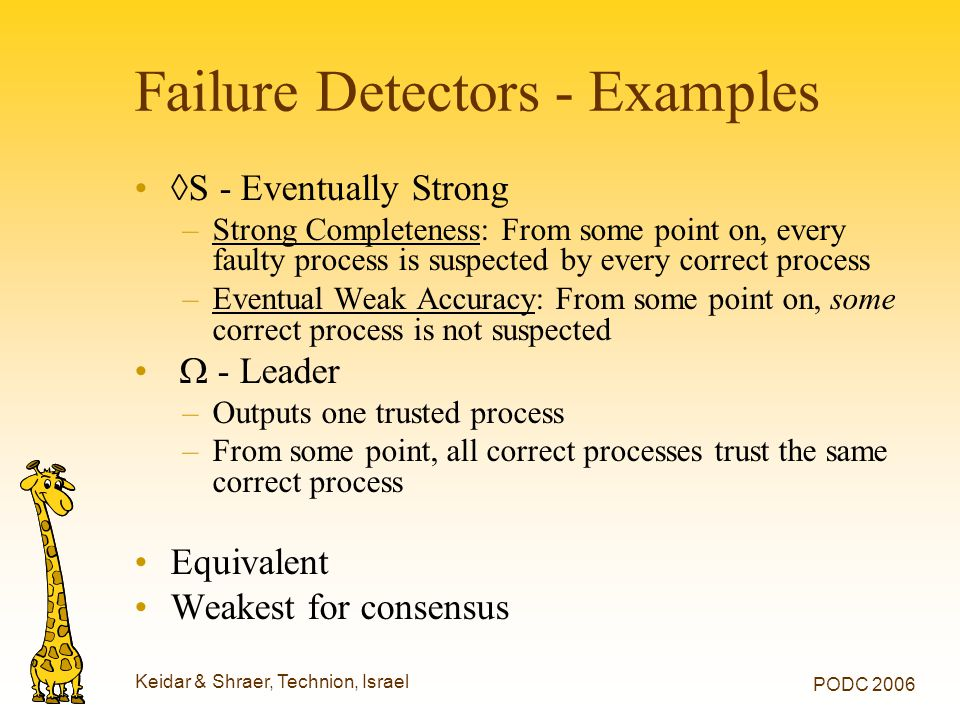 Keidar & Shraer, Technion, Israel PODC 2006 Failure Detectors - Examples ◊S - Eventually Strong –Strong Completeness: From some point on, every faulty