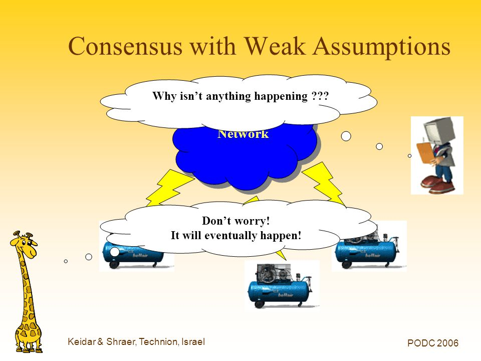 Keidar & Shraer, Technion, Israel PODC 2006 Consensus with Weak Assumptions Network Why isn't anything happening Don't worry.