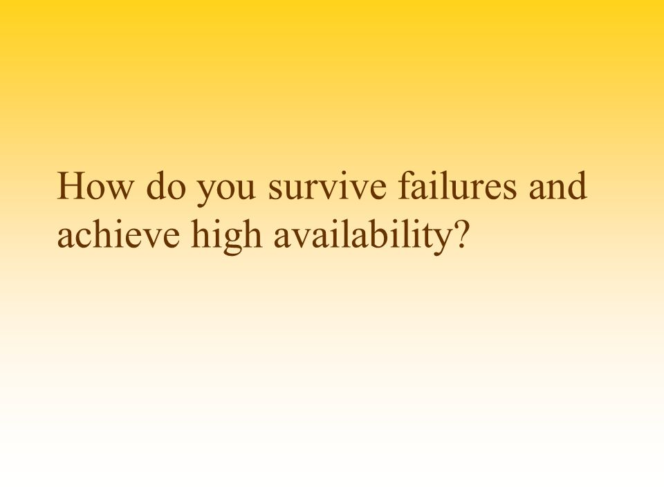 How do you survive failures and achieve high availability?