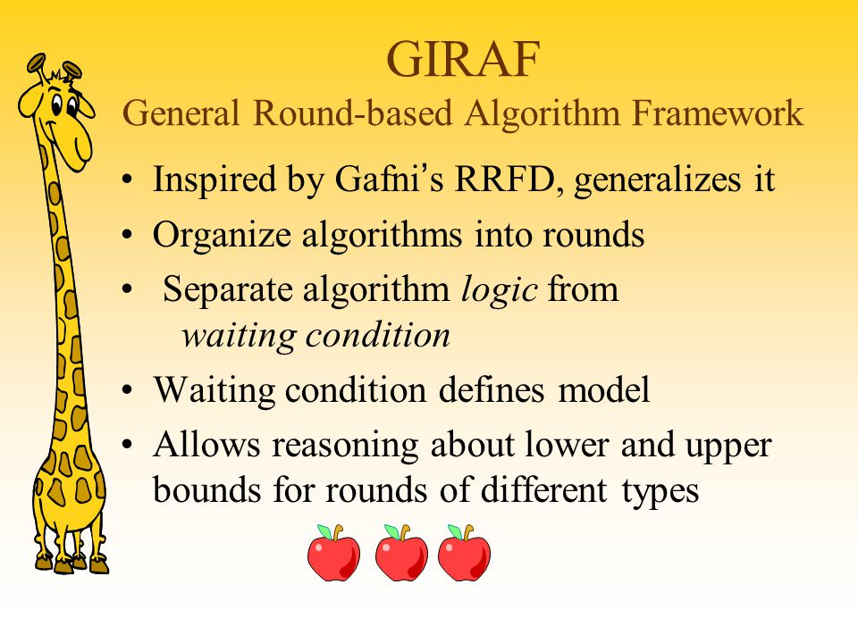 GIRAF General Round-based Algorithm Framework Inspired by Gafni ' s RRFD, generalizes it Organize algorithms into rounds Separate algorithm logic from